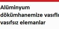 Alüminyum dökümhanemize vasıflı, vasıfsız elemanlar